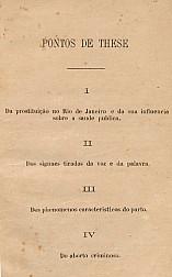 Pontos de These: I Da prostituição no Rio de Janeiro e da sua influência sobre a saúde pública; II Signaes tirados da voz e da palavra; III Dos phenomenos caracteristicos do parto;IV Do aborto criminoso. 1869